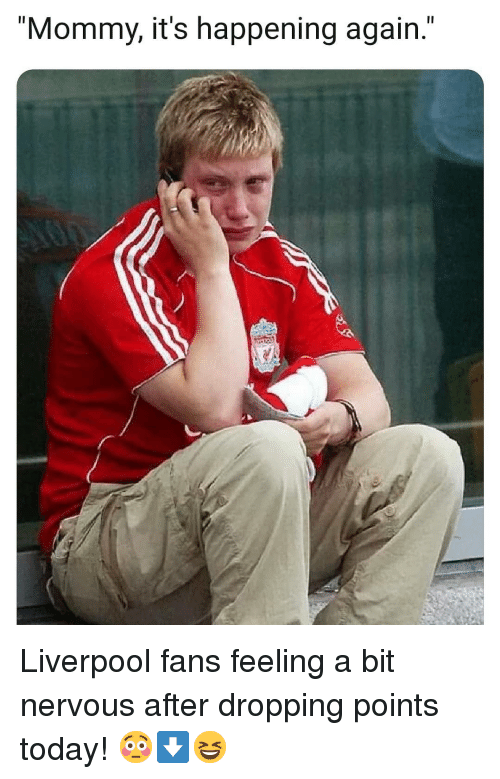 "Memes, Liverpool F.C., and Today: Il  ""Mommy, it's happening again."" Liverpool fans feeling a bit nervous after dropping points today! 😳⬇️😆"