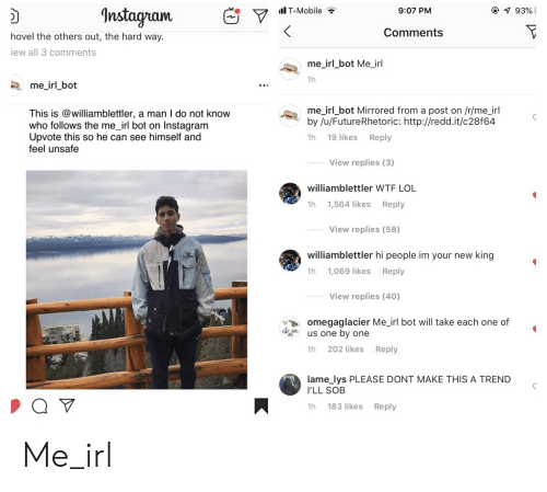 Instagram, Lol, and T-Mobile: Il T-Mobile  @ 1 93%  Instagram  9:07 PM  Comments  hovel the others out, the hard way.  iew all 3 comments  me_irl_bot Me_irl  1h  me_irl_bot  me_irl_bot Mirrored from a post on /r/me_irl  by /u/FutureRhetoric: http://redd.it/c28f64  This is @williamblettler, a man I do not know  who follows the me_irl bot on Instagram  Upvote this so he can see himself and  feel unsafe  19 likes Reply  1h  View replies (3)  williamblettler WTF LOL  1h  1,564 likes  Reply  View replies (58)  williamblettler hi people im your new  king  Reply  1h 1,069 likes  View replies (40)  omegaglacier Me_irl bot will take each one of  us one by one  1h 202 likes Reply  lame_lys PLEASE DONT MAKE THIS A TREND  I'LL SOB  183 likes Reply  1h  : Me_irl