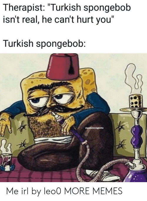 "Dank, Memes, and SpongeBob: Il  Therapist: ""urKish spongebob  isn't real, he can't hurt you""  Turkish spongebob  @yamincognito Me irl by leo0 MORE MEMES"