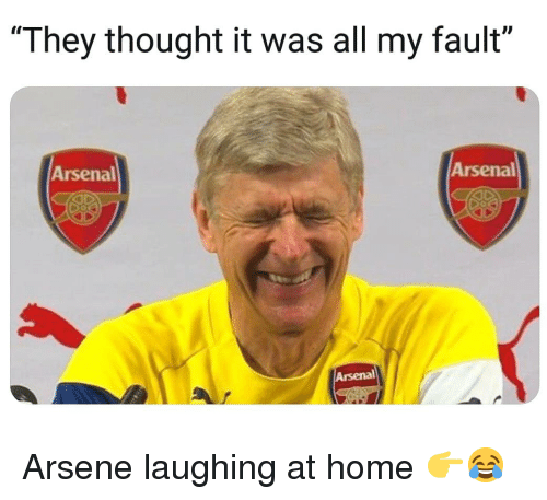 """Arsenal, Memes, and Home: Il  """"They thought it was all my fault""""  Arsenal  Arsenal  Arsenal Arsene laughing at home 👉😂"""