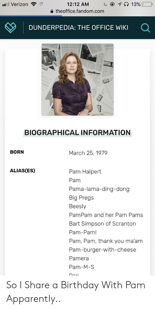 Apparently, Bart Simpson, and Birthday: Il Verizon  12:12 AM  a theoffice.fandom.com  13%  DUNDERPEDIA: THE OFFICE WIKI  BIOGRAPHICAL INFORMATION  BORN  March 25, 1979  ALIAS(ES)  Pam Halpert  Pam  Pama-lama-ding-dong  Big Pregs  Beesly  PamPam and her Pam Pams  Bart Simpson of Scranton  Pam-Pam!  Pam, Pam, thank you ma'am  Pam-burger-with-cheese  Pamera  Pam-M-S So I Share a Birthday With Pam Apparently..