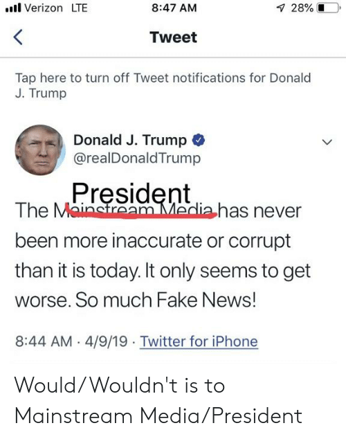 Fake, Iphone, and News: il Verizon LTE  8:47 AM  28%  Tweet  Tap here to turn off Tweet notifications for Donald  J. Trump  Donald J. Trump  @realDonaldTrump  President  The Mainstream Media has never  been more inaccurate or corrupt  than it is today.It only seems to get  worse. So much Fake News!  8:44 AM 4/9/19 Twitter for iPhone Would/Wouldn't is to Mainstream Media/President