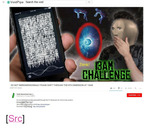 """Anaconda, Reddit, and Http: Il Vold Pipe Search the void  100%  9:41 AM  3AM  CHALLENGE  Zonk  DO NOT INERDIMENSIONNALY PHASE SHIFT THROUGH THE 8TH DIMENSION AT 13AM  6,007,127 views  Tenth dimensional man  Published on 1 2 August 1  Do not Interdimensionally pahseshift through the fifth dimension at 13Am it may result in  Get a biack yorz phasing crystal http://bit.ly2tGQAM  SUBSCRIBE 8.9M  Purchase 5 dimensioha http://bit.ly2tGQAx6 <p>[<a href=""""https://www.reddit.com/r/surrealmemes/comments/81qlc6/do_not_be_shifting_at_13_am/"""">Src</a>]</p>"""