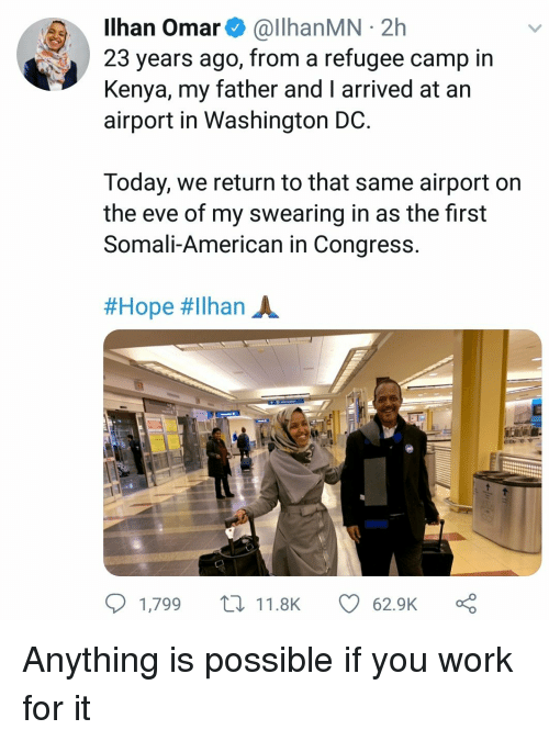 Washington Dc: Ilhan Omar& @llhanMN 2h  23 years ago, from a refugee camp in  Kenya, my father and I arrived at an  airport in Washington DC  Today, we return to that same airport on  the eve of my swearing in as the first  Somali-American in Congress  #Hope #ilhan A.  1,799 t11.8K  62.9K Anything is possible if you work for it