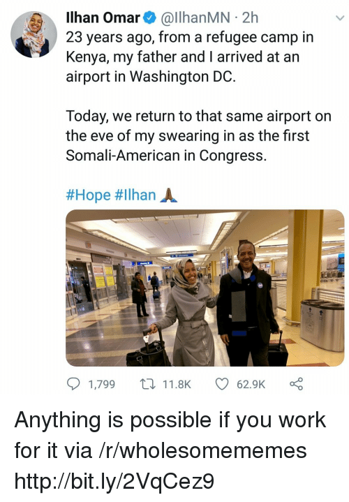 Washington Dc: Ilhan Omar& @llhanMN 2h  23 years ago, from a refugee camp in  Kenya, my father and I arrived at an  airport in Washington DC  Today, we return to that same airport on  the eve of my swearing in as the first  Somali-American in Congress  #Hope #ilhan A.  1,799 t11.8K  62.9K Anything is possible if you work for it via /r/wholesomememes http://bit.ly/2VqCez9