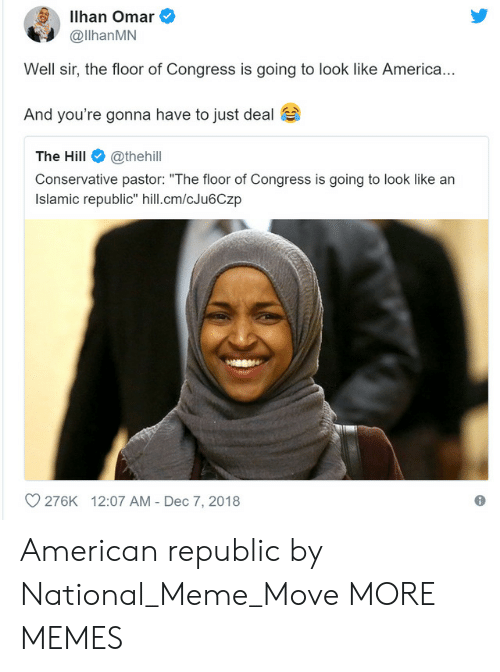 """America, Dank, and Meme: Ilhan Omar  @llhanMN  Well sir, the floor of Congress is going to look like America  And you're gonna have to just deal  The Hill@thehill  Conservative pastor: """"The floor of Congress is going to look like arn  Islamic republic"""" hill.cm/cJu6Czp  O 276K  12:07 AM - Dec 7, 2018 American republic by National_Meme_Move MORE MEMES"""