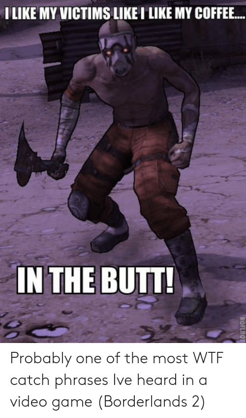 borderlands: ILIKE MY VICTIMS LIKEI LIKE MY COFFEE..  IN THE BUTT Probably one of the most WTF catch phrases Ive heard in a video game (Borderlands 2)