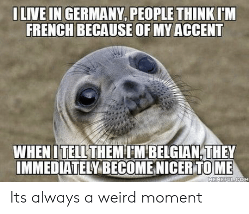 Belgian: ILIVE IN GERMANY, PEOPLE THINK  IM  FRENCH BECAUSE OF MY ACCENT  WHEN ITHEMM BELGIAN,THEY  IMMEDIATELY BECOMENICER TOME  TELL  MEMEEUL COM Its always a weird moment