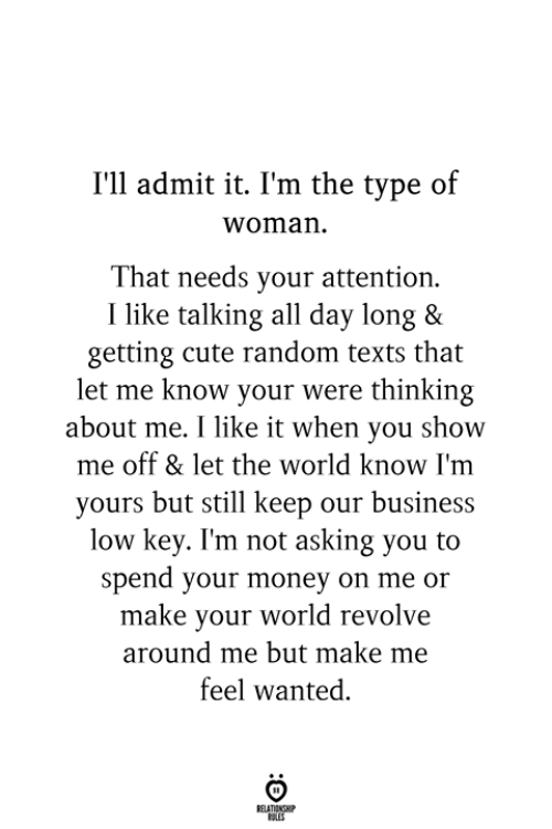 Cute, Low Key, and Money: I'll admit it. I'm the type of  woman  That needs your attention.  I like talking all day long &  getting cute random texts that  let me know your were thinking  about me. I like it when you show  me off & let the world know I'm  yours but still keep our business  low key. I'm not asking you to  spend your money on me or  make your world revolve  around me but make me  feel wanted.