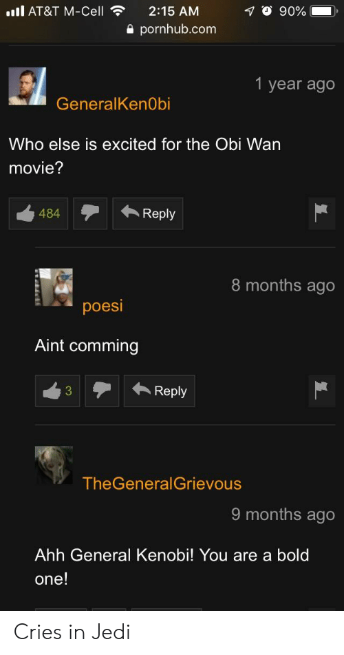 Jedi, Pornhub, and At&t: ill AT&T M-Cell  O 90%  2:15 AM  a pornhub.com  1 year ago  GeneralKenObi  Who else is excited for the Obi Wan  movie?  484Repy  8 months ago  poesi  Aint comming  3Reply  TheGeneralGrievous  9 months ago  Ahh General Kenobi! You are a bold  one! Cries in Jedi