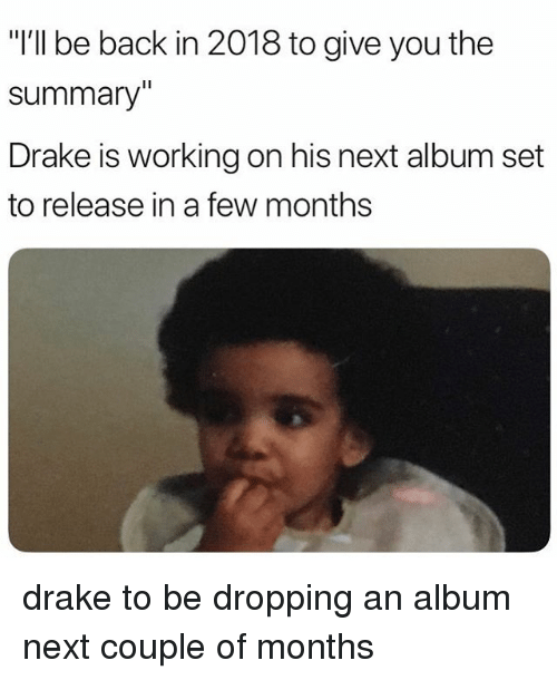 """Drake, Memes, and Back: """"I'll be back in 2018 to give you the  summary""""  Drake is working on his next album set  to release in a few months drake to be dropping an album next couple of months"""