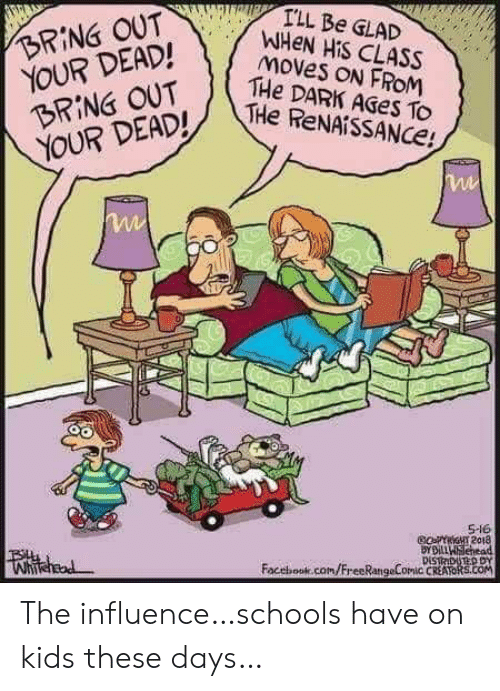 influence: I'LL Be GLAD  WHEN HIS CLASS  moves ON FROM  THe DARK AGES To  THe ReNAiSSANCe!  BRING OUT  YOUR DEAD!  BRING OUT  YOUR DEAD!  S-16  GoFYriGHT 2018  BYDiLLWSehead  DISTRDUTED DY  Facebook.com/FreeRangeComic CREATORS.cOM  Whihead The influence…schools have on kids these days…