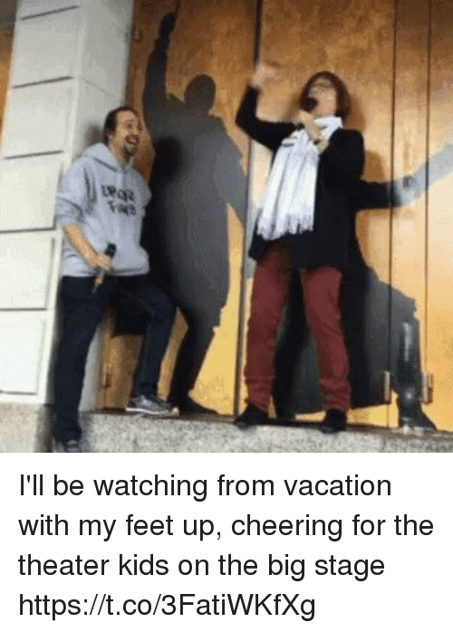 Memes, Kids, and Vacation: I'll be watching from vacation with my feet up, cheering for the theater kids on the big stage https://t.co/3FatiWKfXg