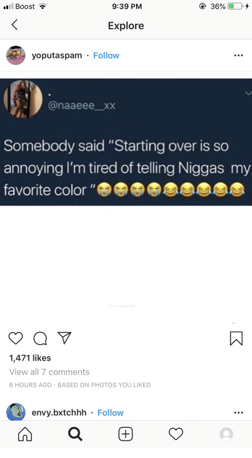 """XXX: ill Boost  9:39 PM  36%  Explore  yoputaspam Follow  @naaeee_xxX  Somebody said """"Starting over is so  annoying I'm tired of telling Niggas my  favorite color """"  1,471 likes  View all 7 comments  6 HOURS AGO BASED ON PHOTOS YOU LIKED  envy.bxtchhh Follow"""
