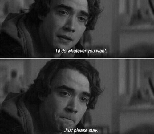 please stay: I'll do whatever you want.  Just please stay.