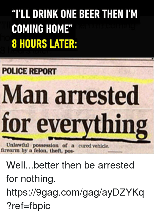 """Im Coming Home: """"I'LL DRINK ONE BEER THEN IM  COMING HOME""""  8 HOURS LATER:  POLICE REPORT  Man arrested  Unlawful everything.  for firearm by a felon, theft, pos- Well...better then be arrested for nothing. https://9gag.com/gag/ayDZYKq?ref=fbpic"""