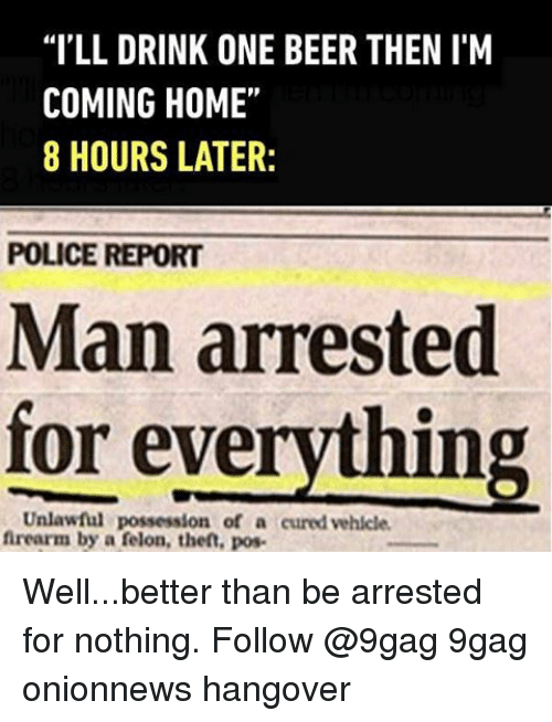 """Im Coming Home: """"ILL DRINK ONE BEER THEN IM  COMING HOME""""  8 HOURS LATER:  POLICE REPORT  Man arrested  for ever  Unlawful possession of a cured vehicle.  firearm by a felon, theft, pos- Well...better than be arrested for nothing. Follow @9gag 9gag onionnews hangover"""