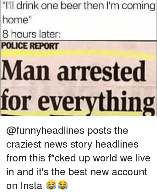 """Man Arrested For Everything: """"I'll drink one beer then I'm coming  home""""  8 hours later:  POLICE REPORT  Man arrested  for everything @funnyheadlines posts the craziest news story headlines from this f*cked up world we live in and it's the best new account on Insta 😂😂"""
