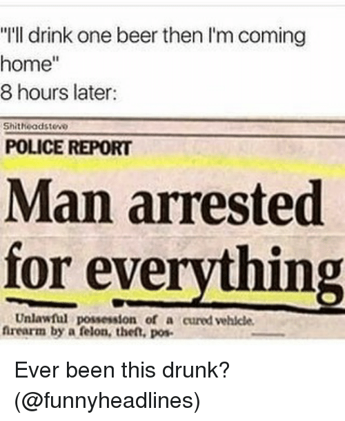 """Man Arrested For Everything: """"I'll drink one beer then I'm coming  home""""  8 hours later:  Shitheadstewo  POLICE REPORT  Man arrested  for everything  Unlawful possession of a cured vehlcle  nrearm by a felon, the, pos Ever been this drunk? (@funnyheadlines)"""