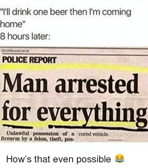 """Man Arrested For Everything: """"I'll drink one beer then I'm coming  home""""  8 hours later:  Shitheadstew  POLICE REPORT  Man arrested  for everything  Unlawful possession of a cured vehicle  firearm by a felon, the,o How's that even possible 😂"""