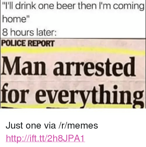"""Man Arrested For Everything: """"I'll drink one beer then I'm coming  home""""  8 hours later  POLICE REPORT  Man  arrested  for everything <p>Just one via /r/memes <a href=""""http://ift.tt/2h8JPA1"""">http://ift.tt/2h8JPA1</a></p>"""