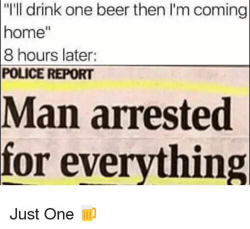 """Man Arrested For Everything: """"I'll drink one beer then I'm coming  home""""  8 hours later  POLICE REPORT  Man  arrested  for everything <p>Just One 🍺</p>"""