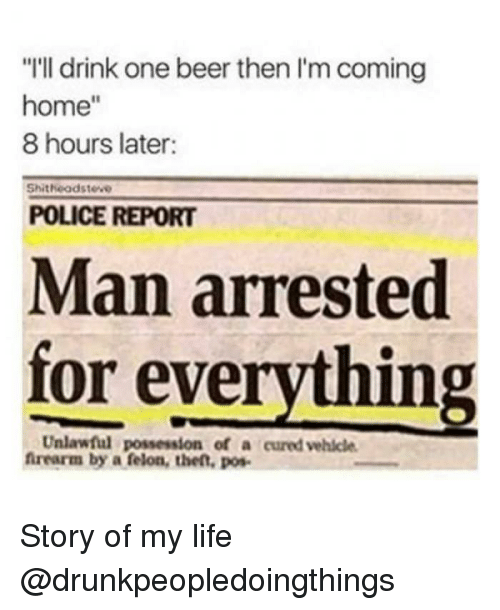 """Man Arrested For Everything: """"I'll drink one beer then I'm coming  home""""  8 hours later:  Shitheodsteve  POLICE REPORT  Man arrested  for everything  Unlawful possession of a cured vehicle  frearm by a felon, then, pos Story of my life @drunkpeopledoingthings"""