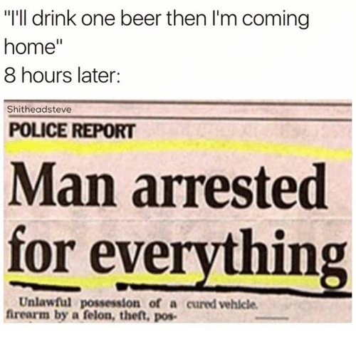 """Man Arrested For Everything: """"I'll drink one beer then I'm coming  home  8 hours later:  Shitheadsteve  POLICE REPORT  Man arrested  for everything  Unlawful possession of a cured vehicle.  firearm by a felon, theft, pos."""