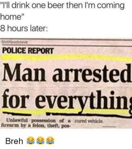 """Man Arrested For Everything: """"I'll drink one beer then I'm coming  home  8 hours later:  Shitheadsteve  POLICE REPORT  Man arrested  for everything  Unlawful possession of a cured vehicle.  firearm by a felon, theft, pos- Breh 😂😂😂"""