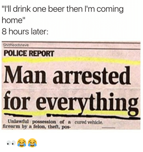 """Man Arrested For Everything: """"I'll drink one beer then I'm coming  home''  8 hours later:  Shitheadsteve  POLICE REPORT  Man arrested  for everything  Unlawful possession of a curedvehicle.  firearm by a felon, theft, pos. 👀😂😂"""