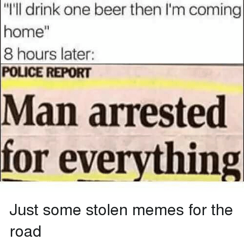 """Man Arrested For Everything: """"I'll drink one beer then I'm coming  home""""  8 hours later:  POLICE REPORT  Man  arrested  for everything Just some stolen memes for the road"""