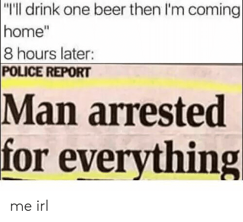 """Im Coming Home: """"I'll drink one beer then I'm coming  home""""  8 hours later:  POLICE REPORT  arrested  for everything  Man me irl"""