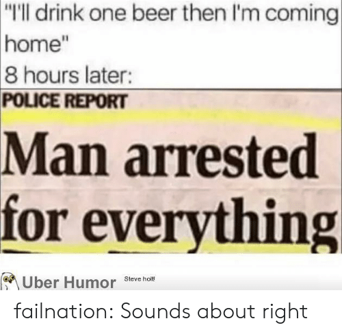 """Man Arrested For Everything: """"I'll drink one beer then I'm coming  home""""  8 hours later:  POLICE REPORT  Man arrested  for everything  Uber Humor Steve hm failnation:  Sounds about right"""