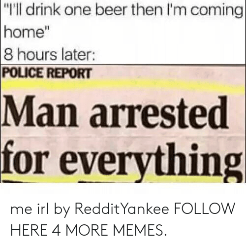 """Im Coming Home: """"I'll drink one beer then I'm coming  home""""  8 hours later:  POLICE REPORT  arrested  for everything  Man me irl by RedditYankee FOLLOW HERE 4 MORE MEMES."""