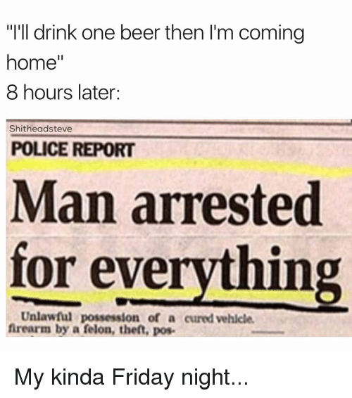 """Man Arrested For Everything: """"I'll drink one beer then I'm coming  home""""  8 hours later:  Shitheadsteve  POLICE REPORT  Man arrested  for everything  Unlawful possession of a cured vehicle.  firearm by a felon, theft, pos. My kinda Friday night..."""