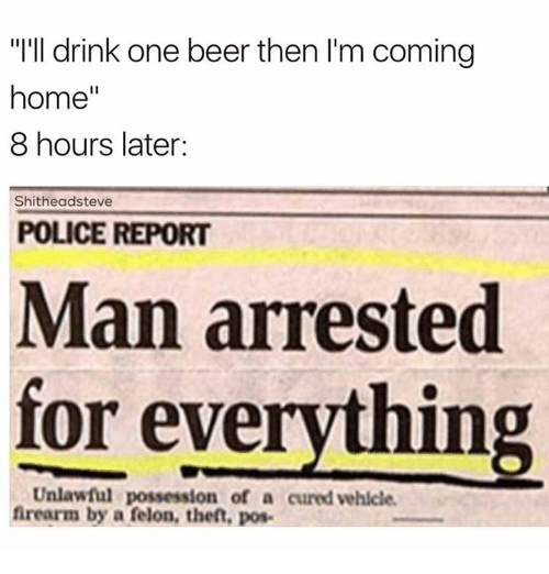 """Man Arrested For Everything: """"I'll drink one beer then I'm coming  home  8 hours later  Shitheadsteve  POLICE REPORT  Man arrested  for everything  Unlawful possession of a cured vehicle.  firearm by a felon, theft, pos."""