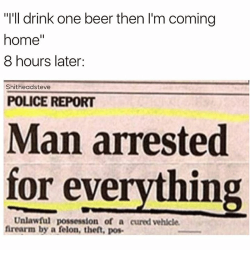 """Man Arrested For Everything: """"I'll drink one beer then I'm coming  home  8 hours later:  Shitheadsteve  POLICE REPORT  Man arrested  for everything  Unlawful possession of a cured vehicle.  firearm by a felon, theft, pos-"""