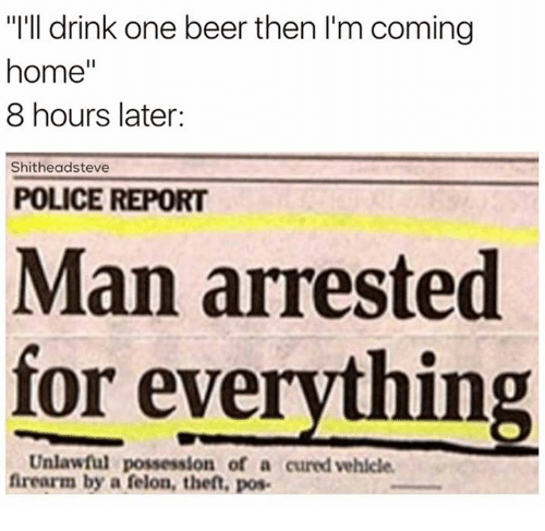 """Man Arrested For Everything: """"I'll drink one beer then l'm coming  home  8 hours later:  Shitheadsteve  POLICE REPORT  Man arrested  for everything  Unlawful possession of a cured vehicle.  firearm by a felon, theft, pos."""