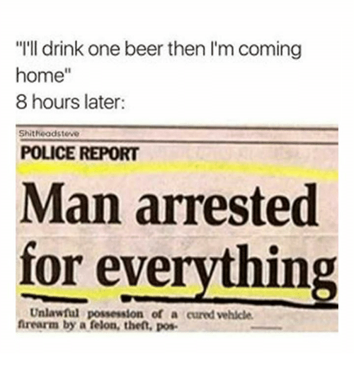"""Man Arrested For Everything: """"I'll drink one beer then l'm coming  home""""  8 hours later  Shitheadsteve  POLICE REPORT  Man arrested  for everything  Unlawful possession of a cured vehlcle  frearm by a felon, thet, pos"""