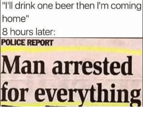 """Man Arrested For Everything: """"I'll drink one beer then l'm coming  home""""  8 hours later:  POLICE REPORT  Man arrested  for everything"""