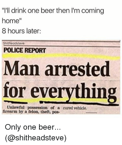"""Man Arrested For Everything: """"I'll drink one beer then l'm coming  home  8 hours later:  hitheadsteve  POLICE REPORT  Man arrested  for everything  Unlawful possession of a cured vehicle.  firearm by a felon, then, pos Only one beer... (@shitheadsteve)"""