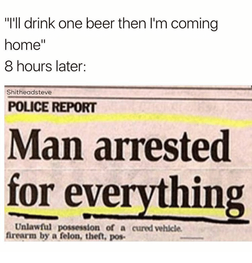 """Man Arrested For Everything: """"I'll drink one beer then l'm coming  home  II  8 hours later:  Shitheadsteve  POLICE REPORT  Man arrested  for everything  Unlawful possession of a curedvehicle.  firearm by a felon, then, pose"""