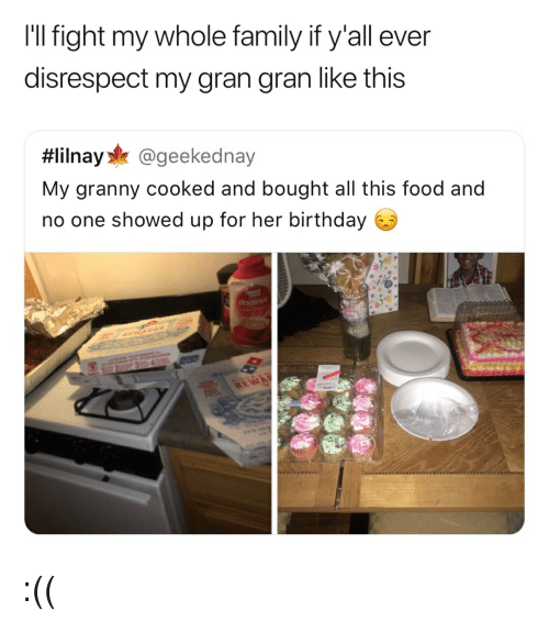Birthday, Family, and Food: I'll fight my whole family if y'all ever  disrespect my gran gran like this  #lilnay* @geekednay  My granny cooked and bought all this food and  no one showed up for her birthday :((