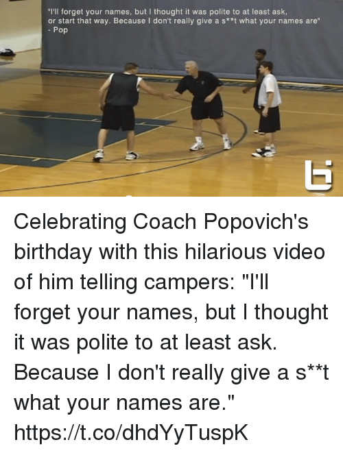 "Birthday, Memes, and Pop: ""I'll forget your names, but I thought it was polite to at least ask  or start that way. Because I don't really give a s**t what your names are""  Pop Celebrating Coach Popovich's birthday with this hilarious video of him telling campers: ""I'll forget your names, but I thought it was polite to at least ask. Because I don't really give a s**t what your names are."" https://t.co/dhdYyTuspK"