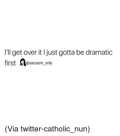 Funny, Memes, and Twitter: I'll get over it l just gotta be dramatic  first sarcasm_only (Via twitter-catholic_nun)