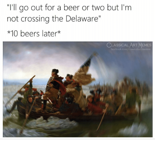 """Beer, Facebook, and Memes: """"I'll go out for a beer or two but I'm  not crossing the Delaware""""  *10 beers later*  CLASSICAL ART MEMES  facebook.com/classicalartmemes"""