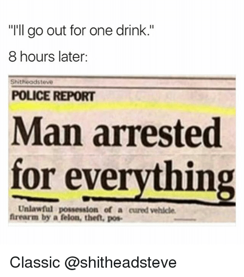 """Man Arrested For Everything: """"I'll go out for one drink.""""  8 hours later:  Shitheadsteve  POLICE REPORT  Man arrested  for everything  Unlawful possession of a cured vehicle  frearm by a felon, the, pos Classic @shitheadsteve"""