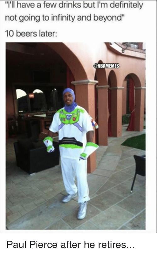 """Paul Pierce: """"I'll have a few drinks but I'm definitely  not going to infinity and beyond""""  10 beers later:  NBAMEMES Paul Pierce after he retires..."""