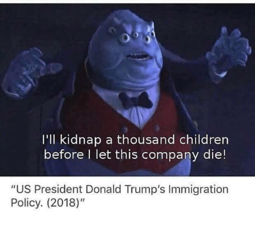 """Donald Trumps: I'll kidnap a thousand children  before I let this company die!  """"US President Donald Trump's Immigration  Policy. (2018)"""""""