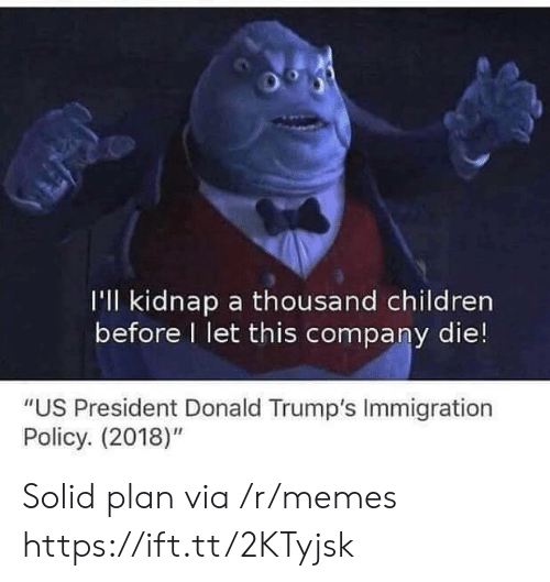 """Donald Trumps: I'll kidnap a thousand children  before I let this company die!  """"US President Donald Trump's Immigration  Policy. (2018)"""" Solid plan via /r/memes https://ift.tt/2KTyjsk"""